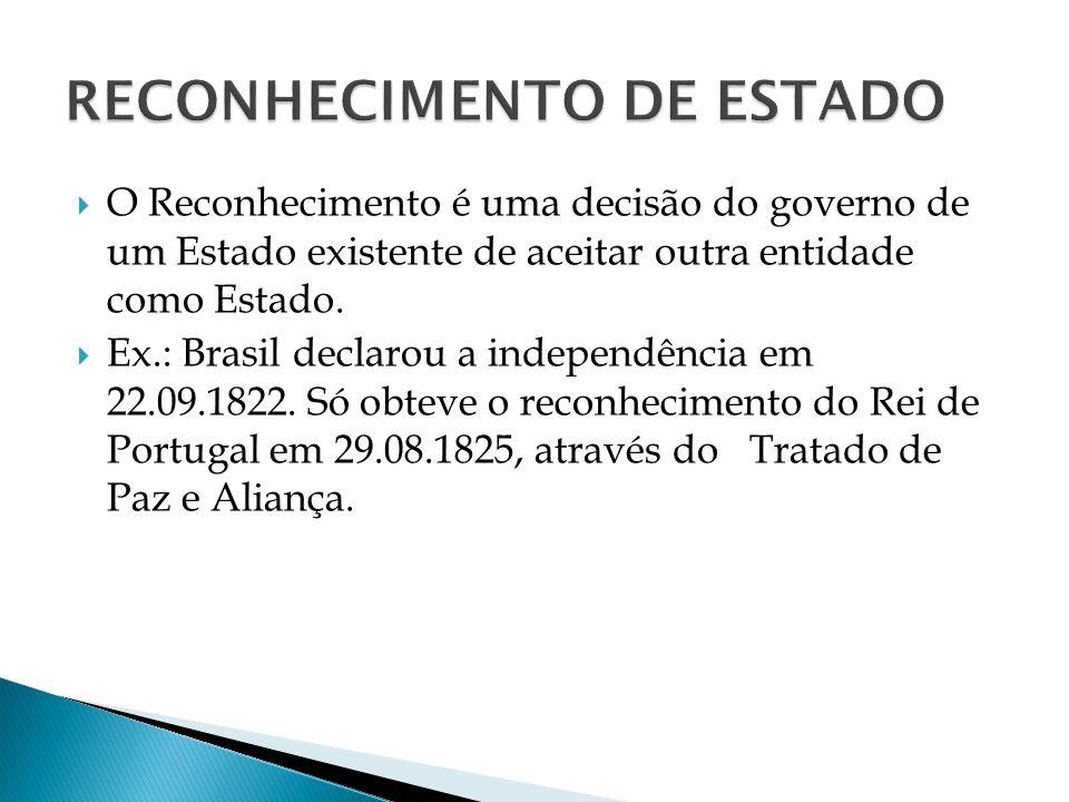 O Reconhecimento é uma decisão do governo de um Estado existente de aceitar outra entidade como Estado. Ex.: Brasil declarou a independência em 22.09.