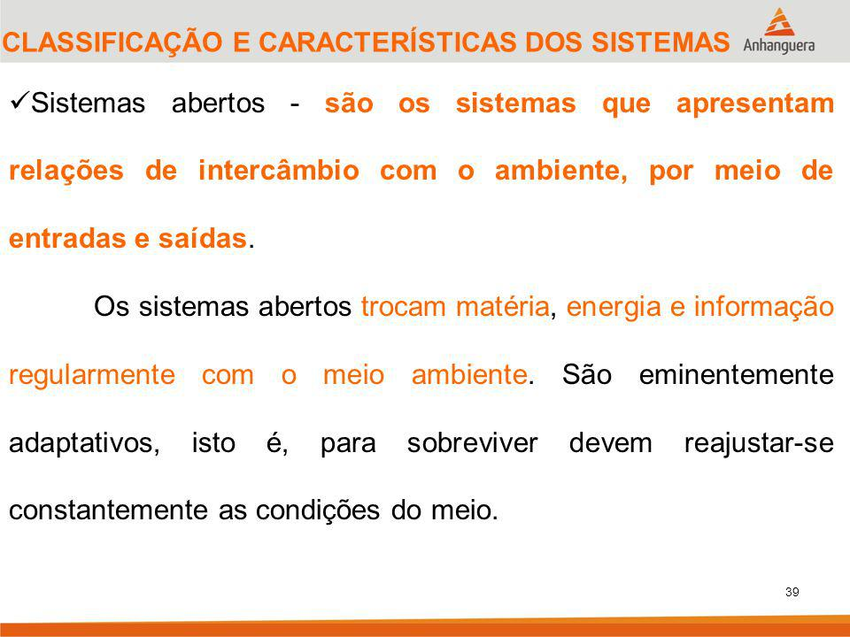 39 CLASSIFICAÇÃO E CARACTERÍSTICAS DOS SISTEMAS Sistemas abertos - são os sistemas que apresentam relações de intercâmbio com o ambiente, por meio de entradas e saídas.