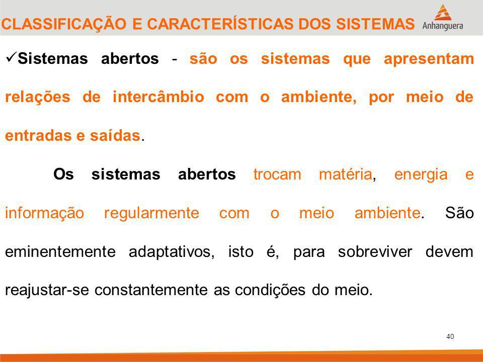 40 CLASSIFICAÇÃO E CARACTERÍSTICAS DOS SISTEMAS Sistemas abertos - são os sistemas que apresentam relações de intercâmbio com o ambiente, por meio de entradas e saídas.