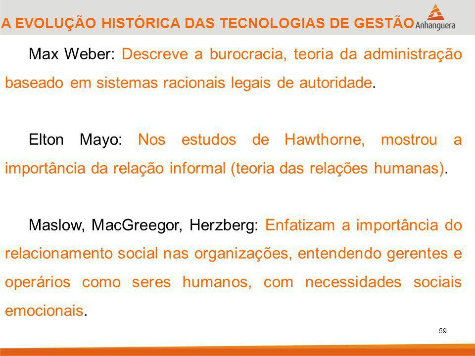 59 Max Weber: Descreve a burocracia, teoria da administração baseado em sistemas racionais legais de autoridade. Elton Mayo: Nos estudos de Hawthorne,