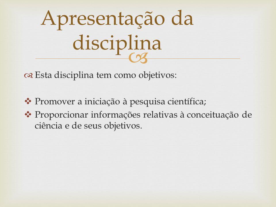 Esta disciplina tem como objetivos: Promover a iniciação à pesquisa científica; Proporcionar informações relativas à conceituação de ciência e de seus objetivos.