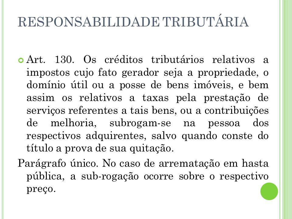RESPONSABILIDADE TRIBUTÁRIA Art. 130. Os créditos tributários relativos a impostos cujo fato gerador seja a propriedade, o domínio útil ou a posse de