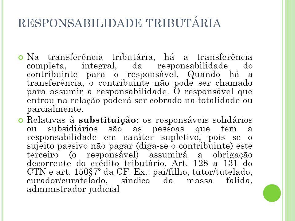 RESPONSABILIDADE TRIBUTÁRIA Na transferência tributária, há a transferência completa, integral, da responsabilidade do contribuinte para o responsável