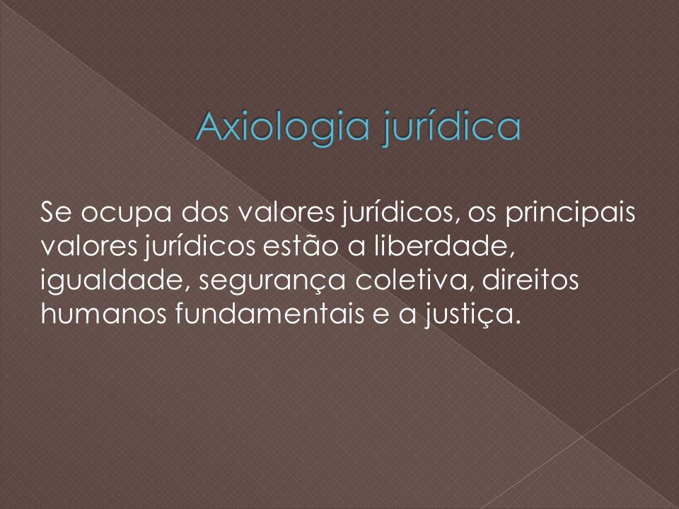 Se ocupa dos valores jurídicos, os principais valores jurídicos estão a liberdade, igualdade, segurança coletiva, direitos humanos fundamentais e a justiça.