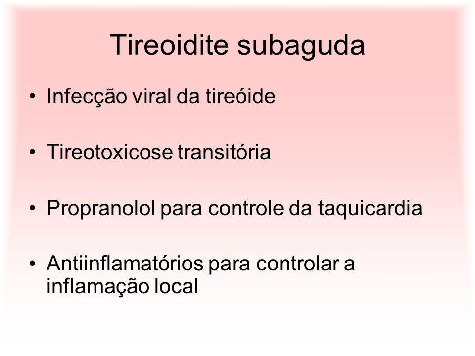 Tireoidite subaguda Infecção viral da tireóide Tireotoxicose transitória Propranolol para controle da taquicardia Antiinflamatórios para controlar a i
