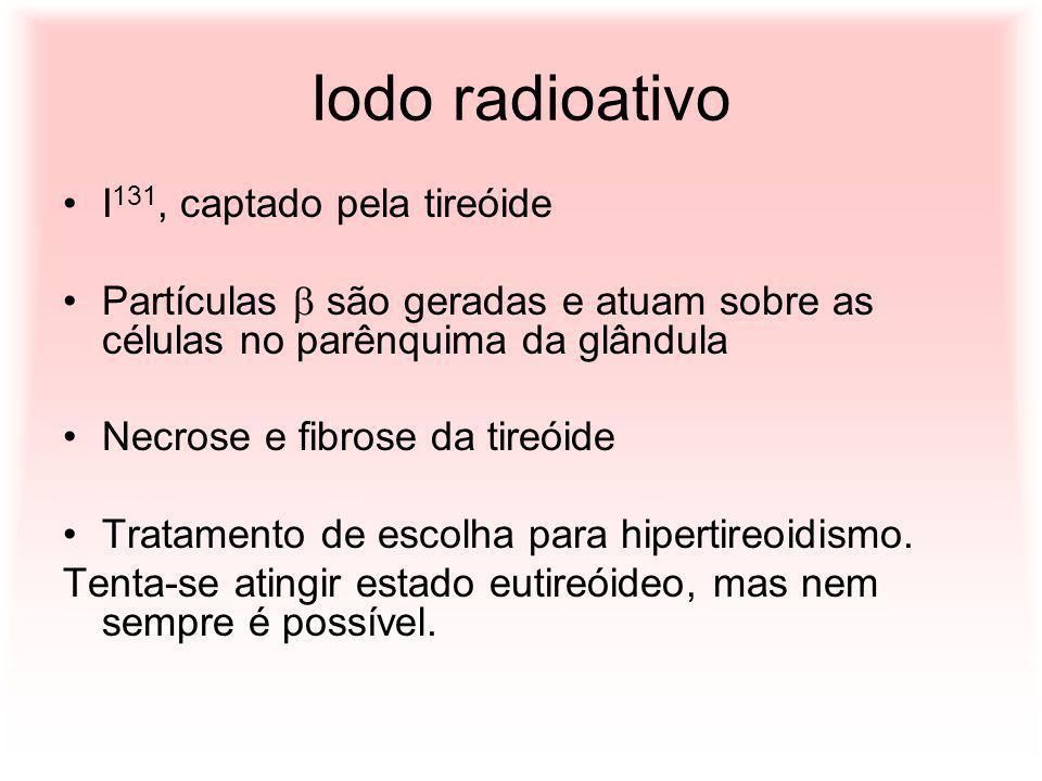 Iodo radioativo I 131, captado pela tireóide Partículas são geradas e atuam sobre as células no parênquima da glândula Necrose e fibrose da tireóide T