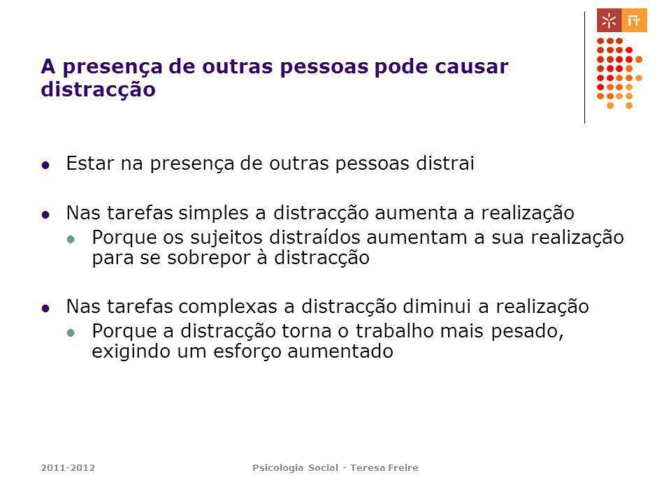 2011-2012Psicologia Social - Teresa Freire A presença de outras pessoas pode causar distracção Estar na presença de outras pessoas distrai Nas tarefas
