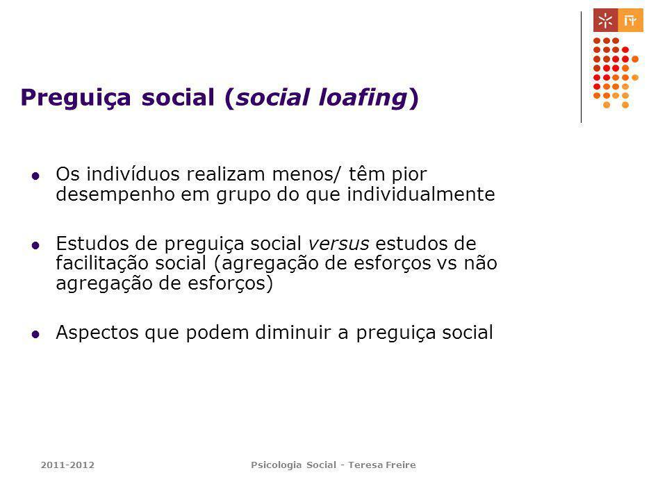 2011-2012Psicologia Social - Teresa Freire Preguiça social (social loafing) Os indivíduos realizam menos/ têm pior desempenho em grupo do que individu