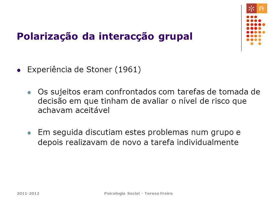 2011-2012Psicologia Social - Teresa Freire Polarização da interacção grupal Experiência de Stoner (1961) Os sujeitos eram confrontados com tarefas de