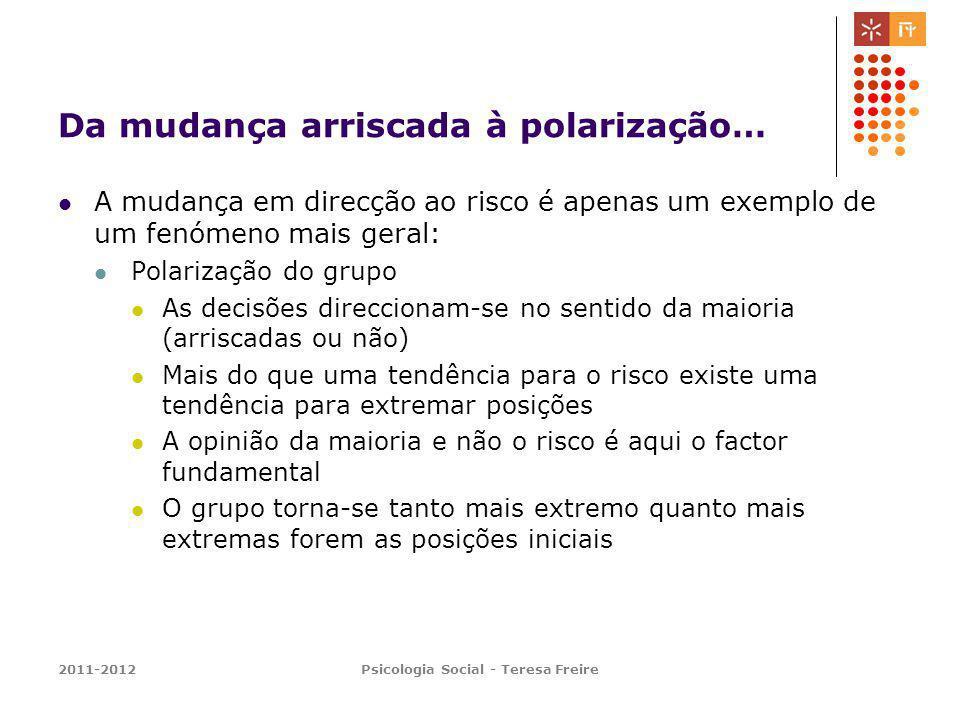 2011-2012Psicologia Social - Teresa Freire Da mudança arriscada à polarização… A mudança em direcção ao risco é apenas um exemplo de um fenómeno mais