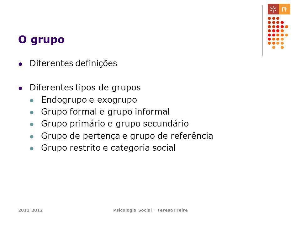 2011-2012Psicologia Social - Teresa Freire O grupo Diferentes definições Diferentes tipos de grupos Endogrupo e exogrupo Grupo formal e grupo informal