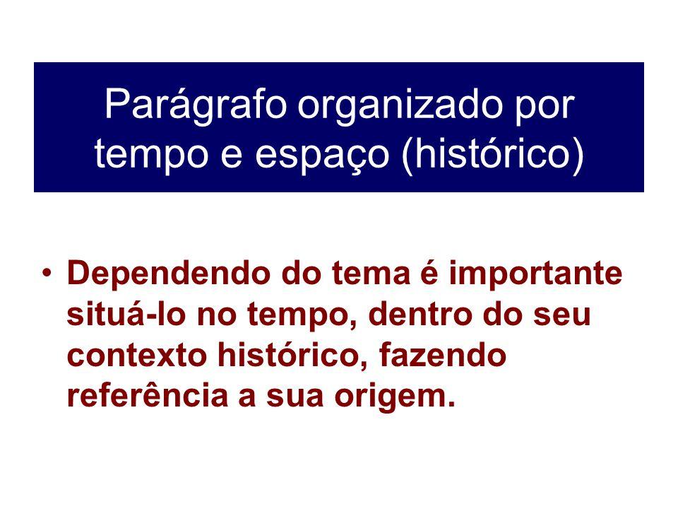 Parágrafo organizado por tempo e espaço (histórico) Dependendo do tema é importante situá-lo no tempo, dentro do seu contexto histórico, fazendo refer