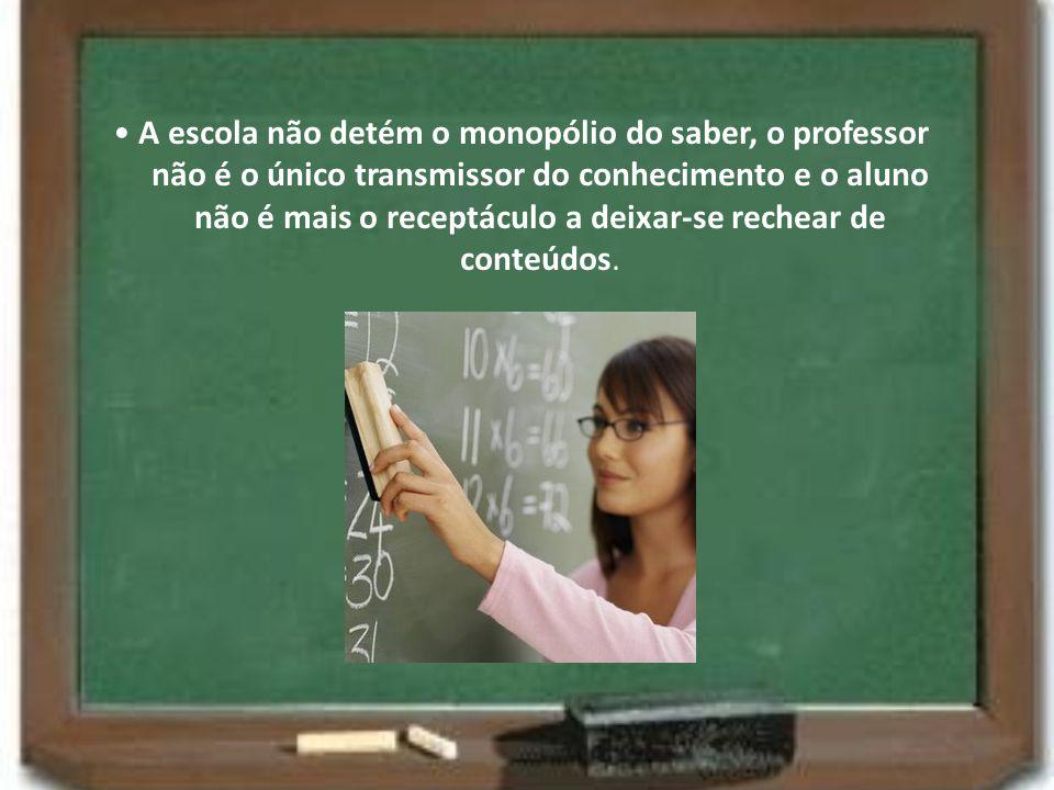A escola não detém o monopólio do saber, o professor não é o único transmissor do conhecimento e o aluno não é mais o receptáculo a deixar-se rechear