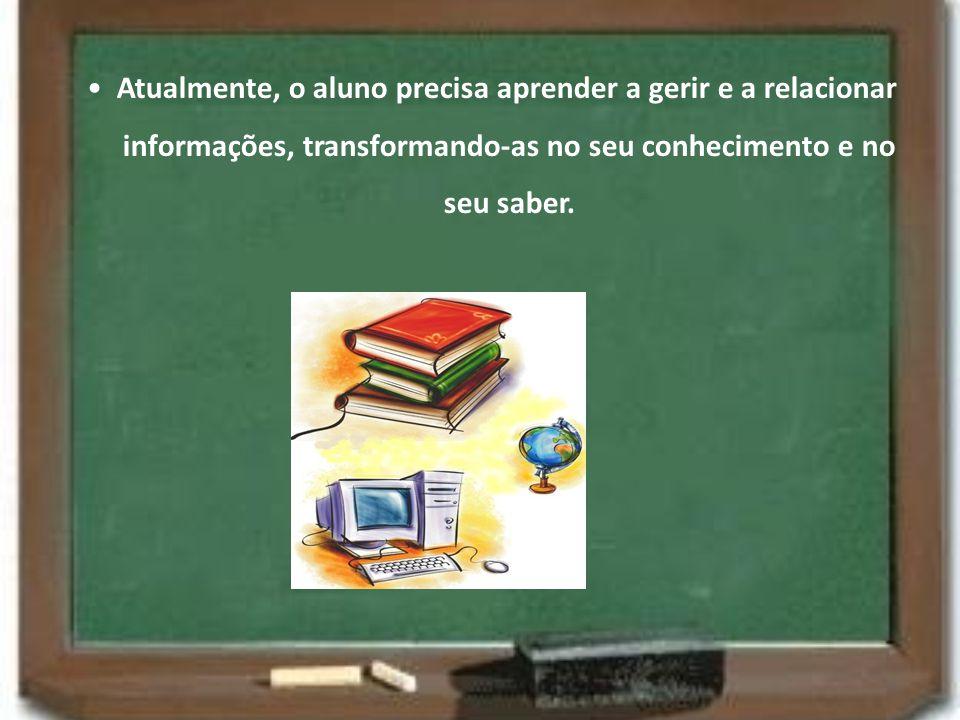 Atualmente, o aluno precisa aprender a gerir e a relacionar informações, transformando-as no seu conhecimento e no seu saber.
