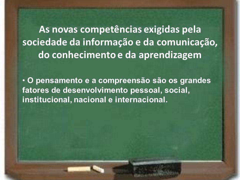 As novas competências exigidas pela sociedade da informação e da comunicação, do conhecimento e da aprendizagem O pensamento e a compreensão são os gr