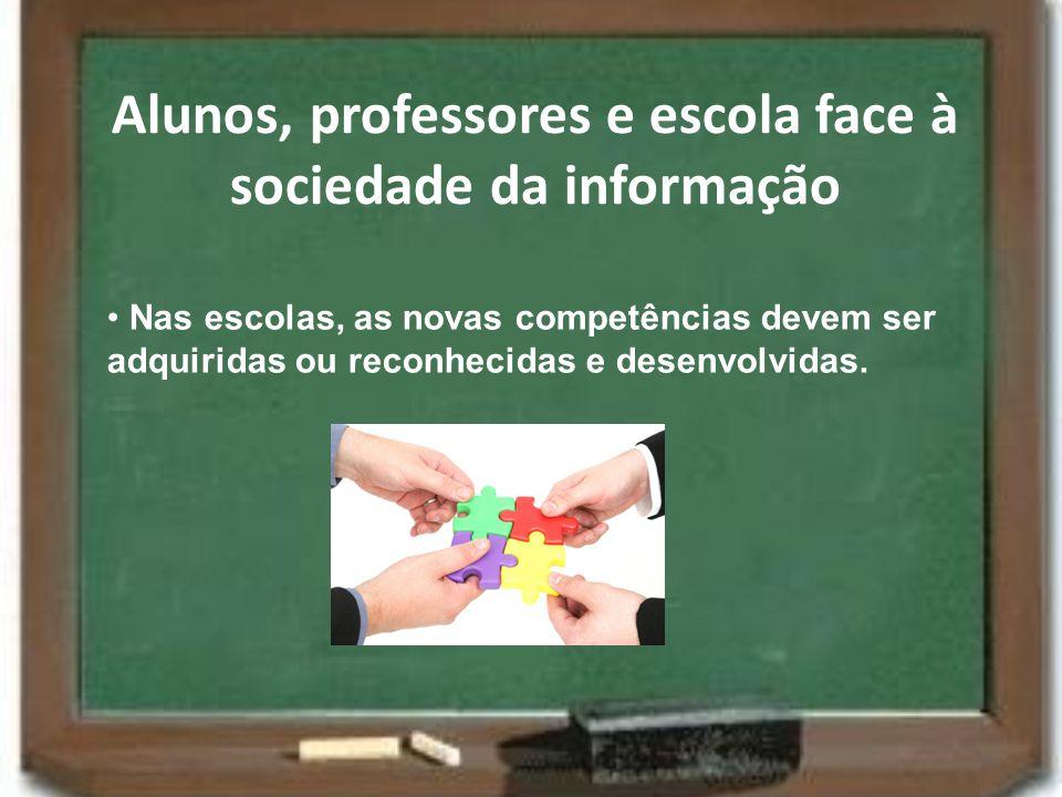 Alunos, professores e escola face à sociedade da informação Nas escolas, as novas competências devem ser adquiridas ou reconhecidas e desenvolvidas.