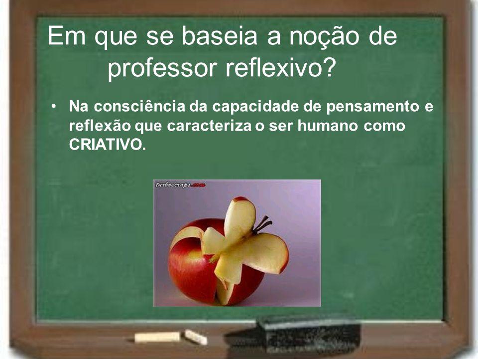 Em que se baseia a noção de professor reflexivo? Na consciência da capacidade de pensamento e reflexão que caracteriza o ser humano como CRIATIVO.
