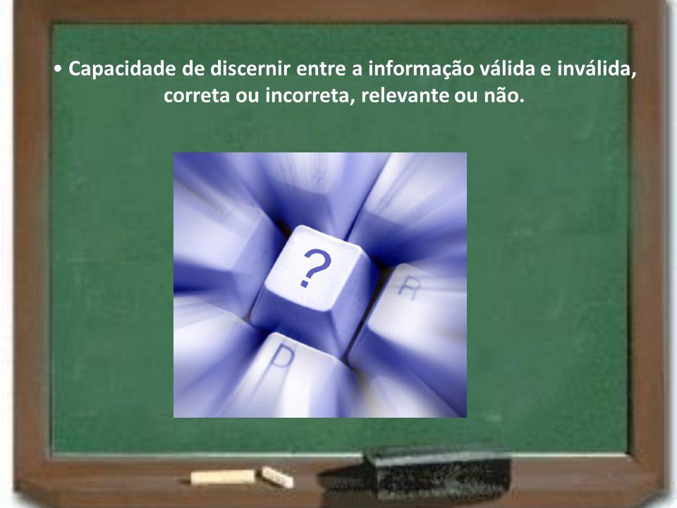 Capacidade de discernir entre a informação válida e inválida, correta ou incorreta, relevante ou não.
