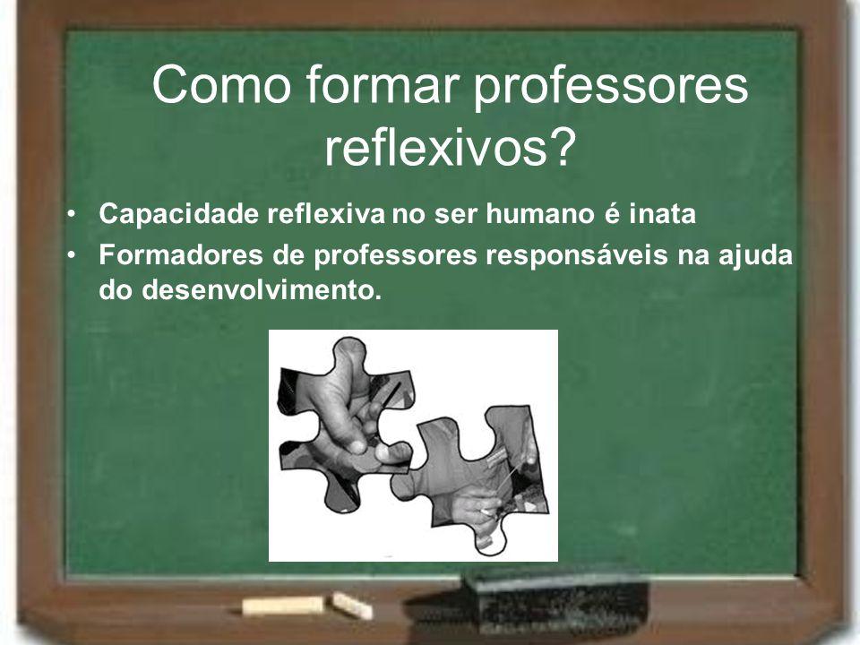 Como formar professores reflexivos? Capacidade reflexiva no ser humano é inata Formadores de professores responsáveis na ajuda do desenvolvimento.