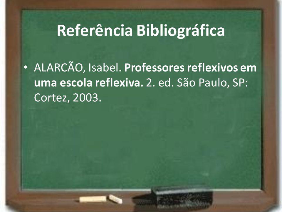 Referência Bibliográfica ALARCÃO, Isabel. Professores reflexivos em uma escola reflexiva. 2. ed. São Paulo, SP: Cortez, 2003.