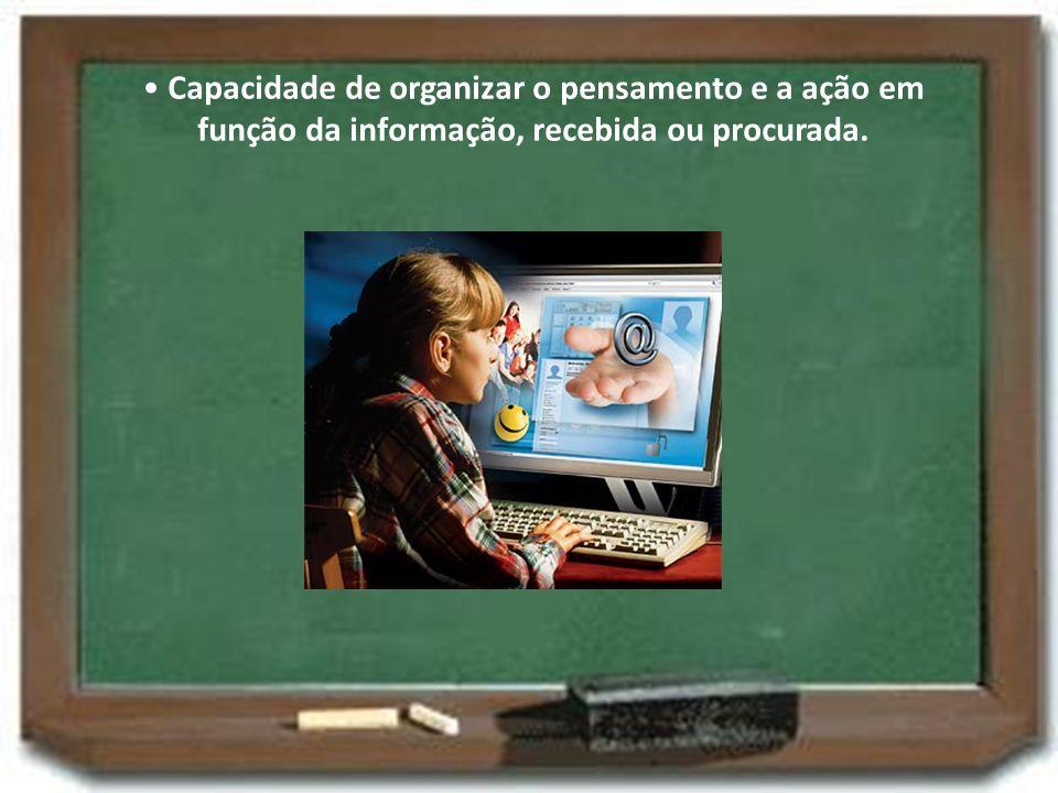 Capacidade de organizar o pensamento e a ação em função da informação, recebida ou procurada.