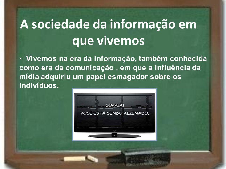 A sociedade da informação em que vivemos Vivemos na era da informação, também conhecida como era da comunicação, em que a influência da mídia adquiriu