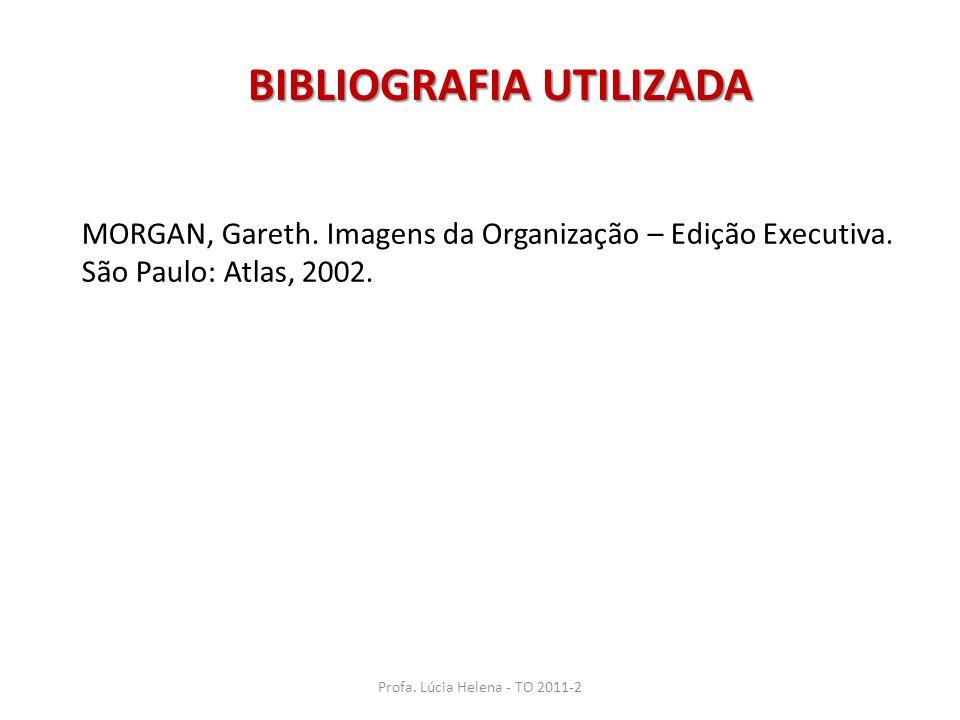 Profa. Lúcia Helena - TO 2011-2 MORGAN, Gareth. Imagens da Organização – Edição Executiva. São Paulo: Atlas, 2002. BIBLIOGRAFIA UTILIZADA