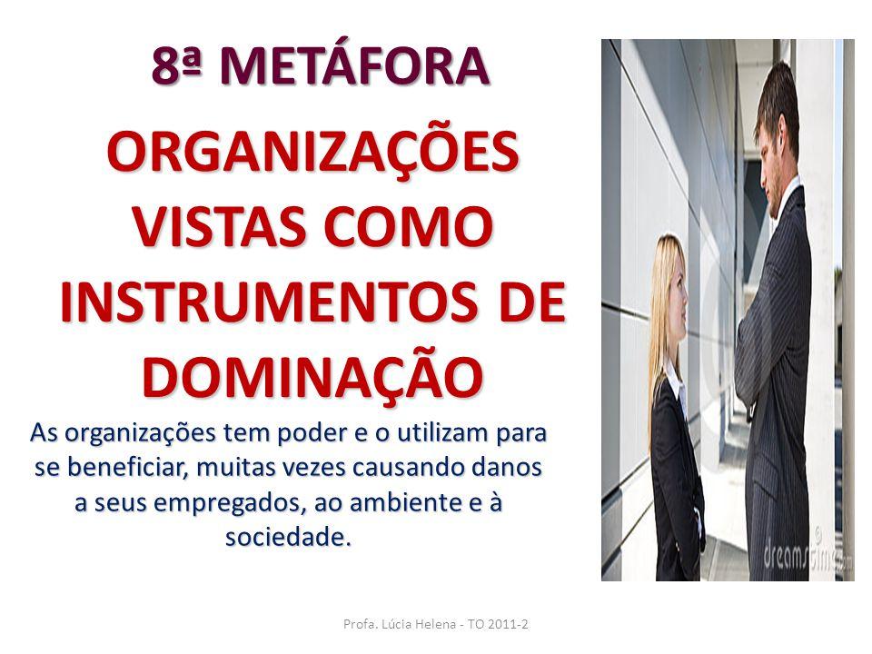 Profa. Lúcia Helena - TO 2011-2 ORGANIZAÇÕES VISTAS COMO INSTRUMENTOS DE DOMINAÇÃO 8ª METÁFORA As organizações tem poder e o utilizam para se benefici