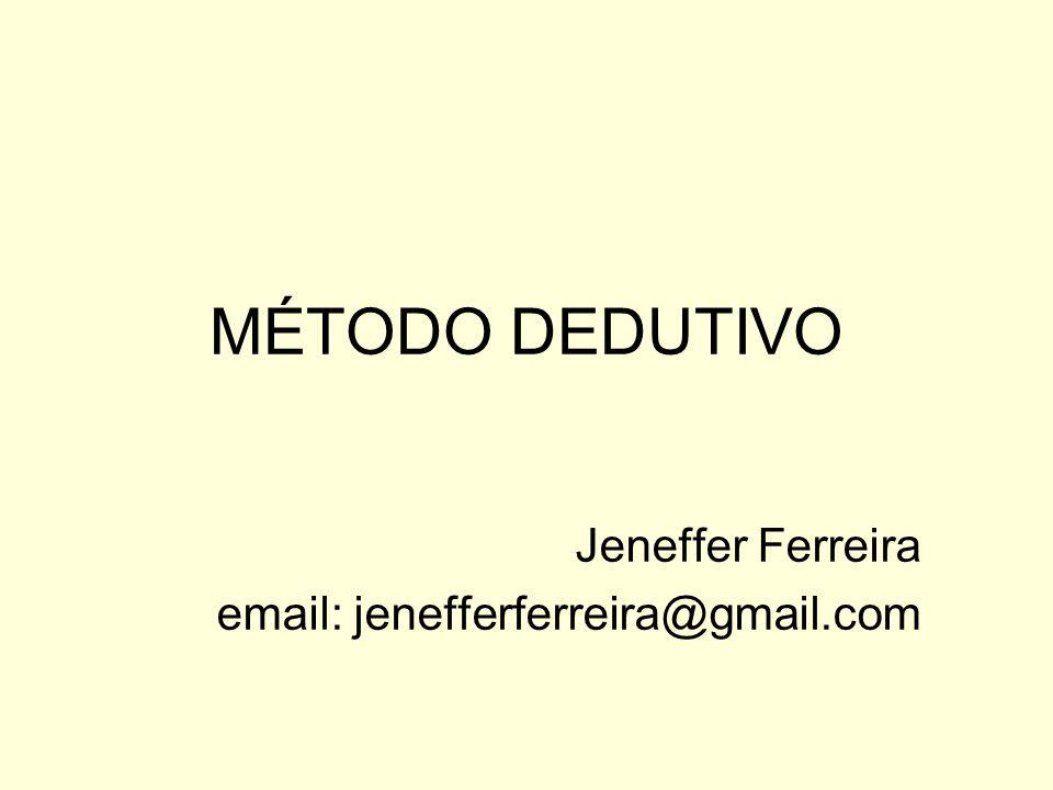 MÉTODO DEDUTIVO Jeneffer Ferreira email: jenefferferreira@gmail.com