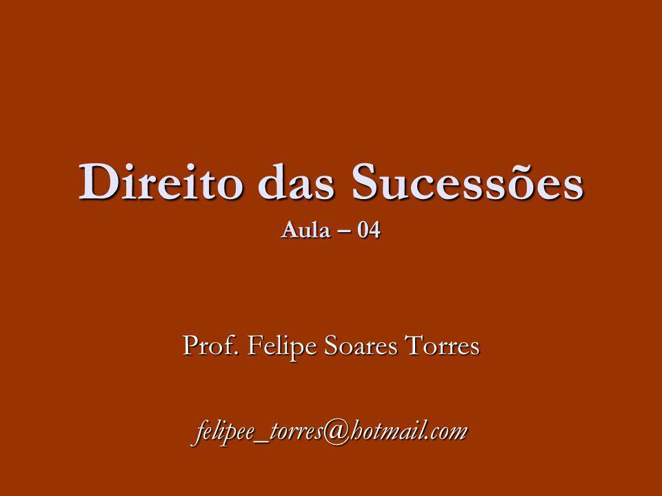 Direito das Sucessões Aula – 04 Prof. Felipe Soares Torres felipee_torres@hotmail.com