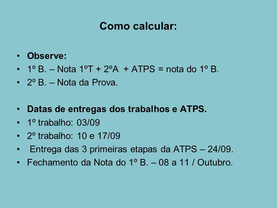 Como calcular: Observe: 1º B. – Nota 1ºT + 2ºA + ATPS = nota do 1º B. 2º B. – Nota da Prova. Datas de entregas dos trabalhos e ATPS. 1º trabalho: 03/0
