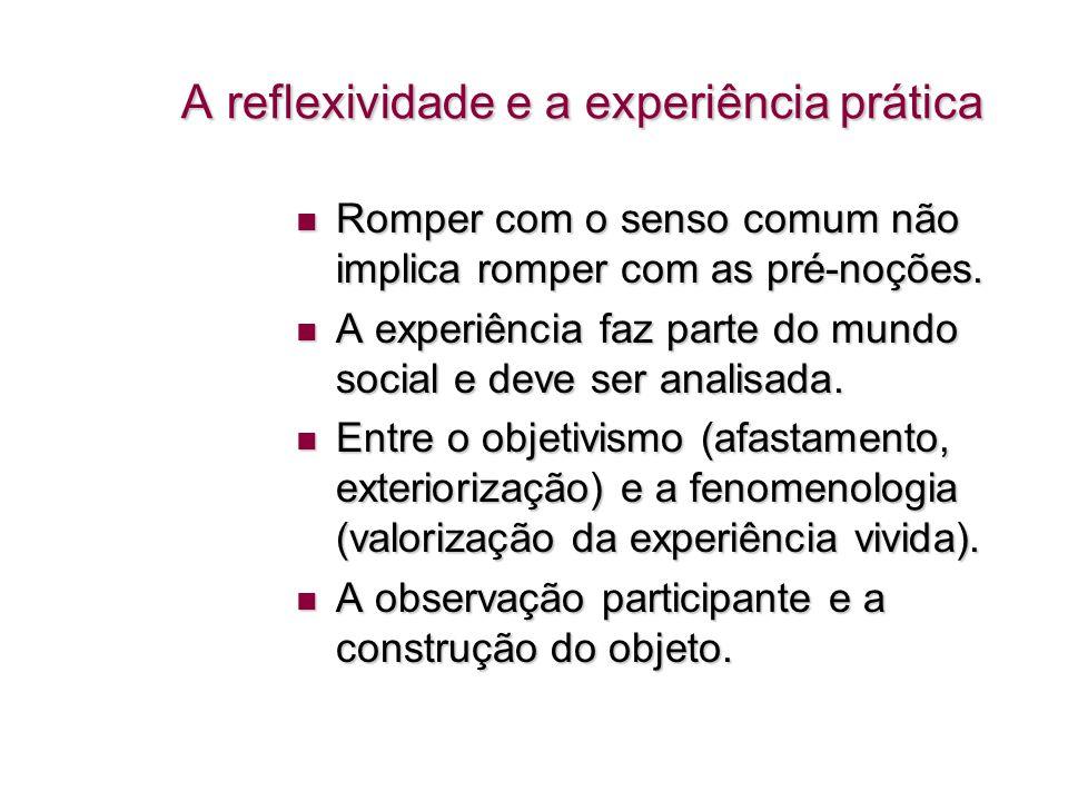 A reflexividade e a experiência prática A reflexividade e a experiência prática Romper com o senso comum não implica romper com as pré-noções. Romper