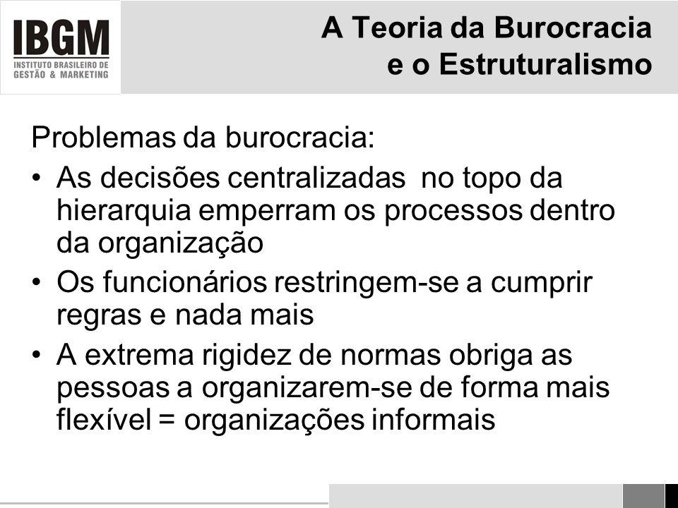A Teoria da Burocracia e o Estruturalismo Problemas da burocracia: As decisões centralizadas no topo da hierarquia emperram os processos dentro da organização Os funcionários restringem-se a cumprir regras e nada mais A extrema rigidez de normas obriga as pessoas a organizarem-se de forma mais flexível = organizações informais