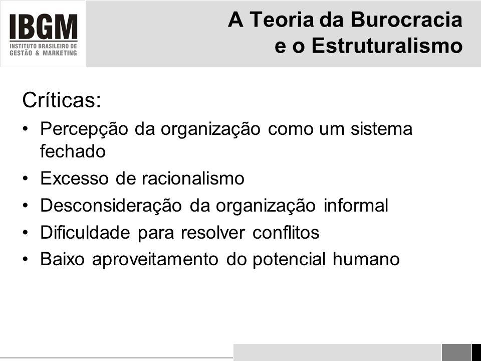 A Teoria da Burocracia e o Estruturalismo Críticas: Percepção da organização como um sistema fechado Excesso de racionalismo Desconsideração da organização informal Dificuldade para resolver conflitos Baixo aproveitamento do potencial humano