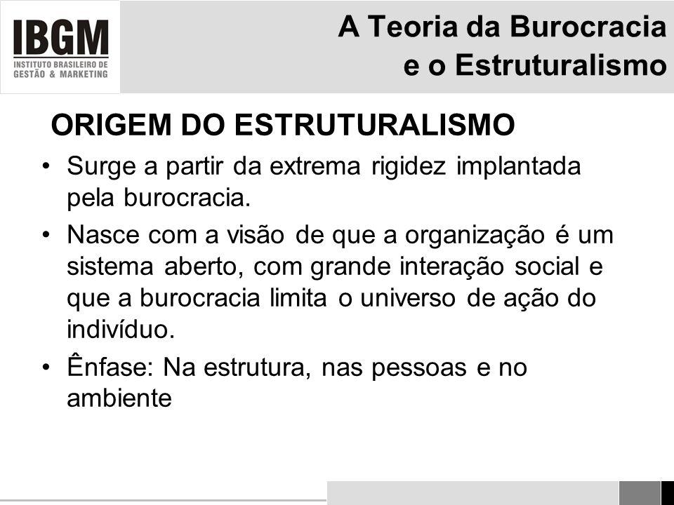 A Teoria da Burocracia e o Estruturalismo ORIGEM DO ESTRUTURALISMO Surge a partir da extrema rigidez implantada pela burocracia.