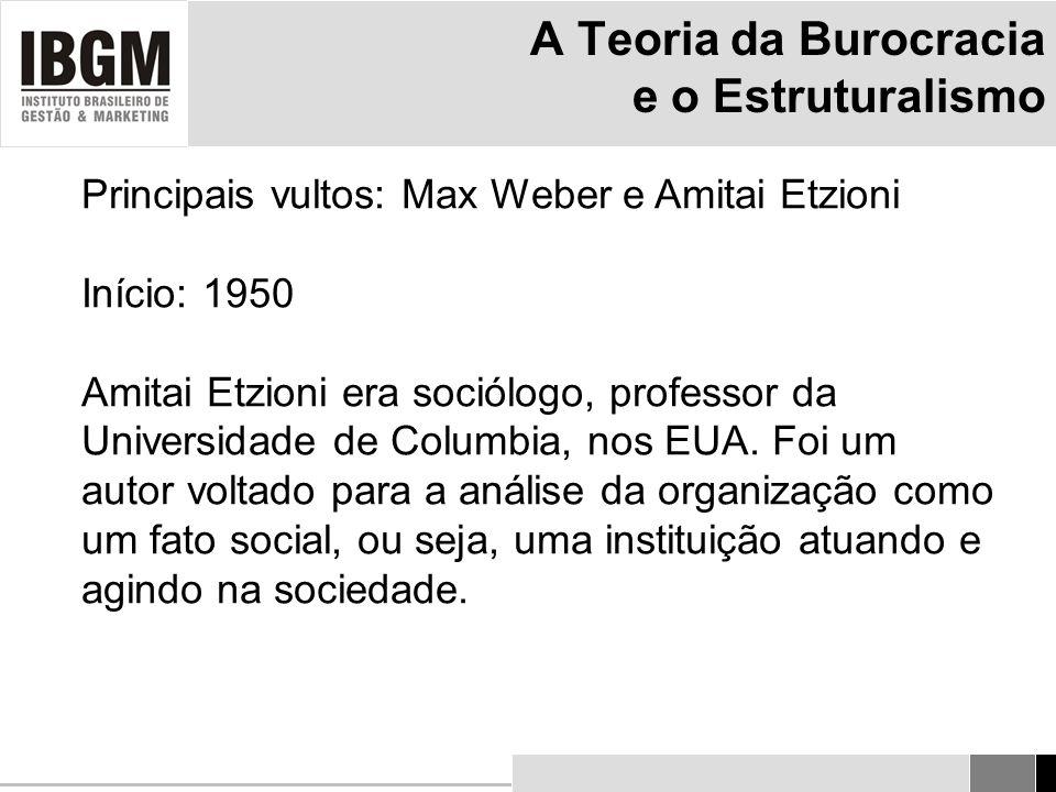 A Teoria da Burocracia e o Estruturalismo Principais vultos: Max Weber e Amitai Etzioni Início: 1950 Amitai Etzioni era sociólogo, professor da Universidade de Columbia, nos EUA.