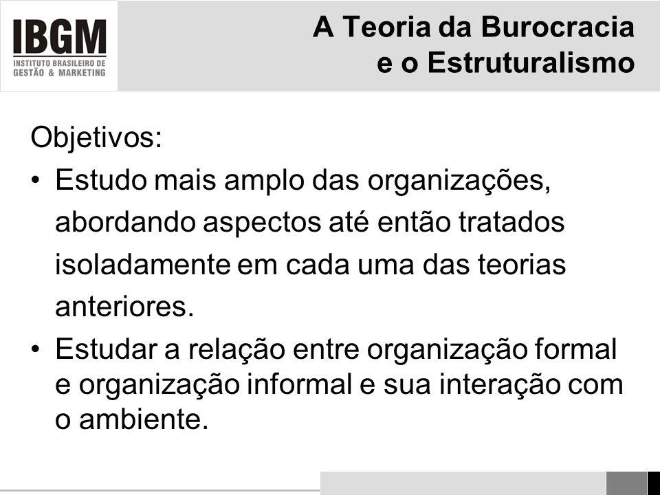 A Teoria da Burocracia e o Estruturalismo Objetivos: Estudo mais amplo das organizações, abordando aspectos até então tratados isoladamente em cada uma das teorias anteriores.