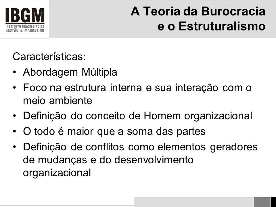 A Teoria da Burocracia e o Estruturalismo Características: Abordagem Múltipla Foco na estrutura interna e sua interação com o meio ambiente Definição do conceito de Homem organizacional O todo é maior que a soma das partes Definição de conflitos como elementos geradores de mudanças e do desenvolvimento organizacional