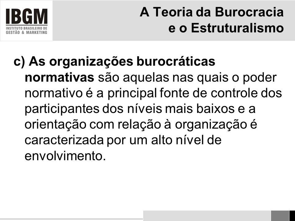 A Teoria da Burocracia e o Estruturalismo c) As organizações burocráticas normativas são aquelas nas quais o poder normativo é a principal fonte de controle dos participantes dos níveis mais baixos e a orientação com relação à organização é caracterizada por um alto nível de envolvimento.