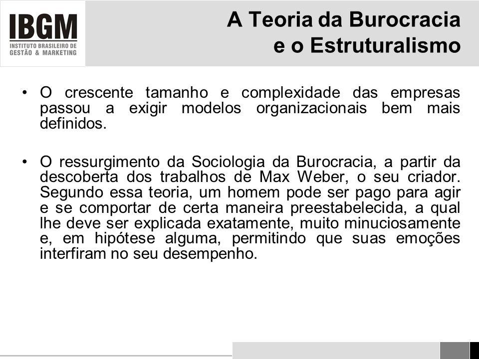 A Teoria da Burocracia e o Estruturalismo O crescente tamanho e complexidade das empresas passou a exigir modelos organizacionais bem mais definidos.