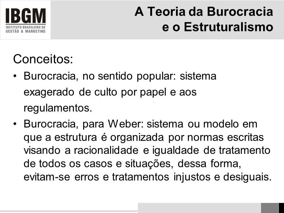 A Teoria da Burocracia e o Estruturalismo Conceitos: Burocracia, no sentido popular: sistema exagerado de culto por papel e aos regulamentos.