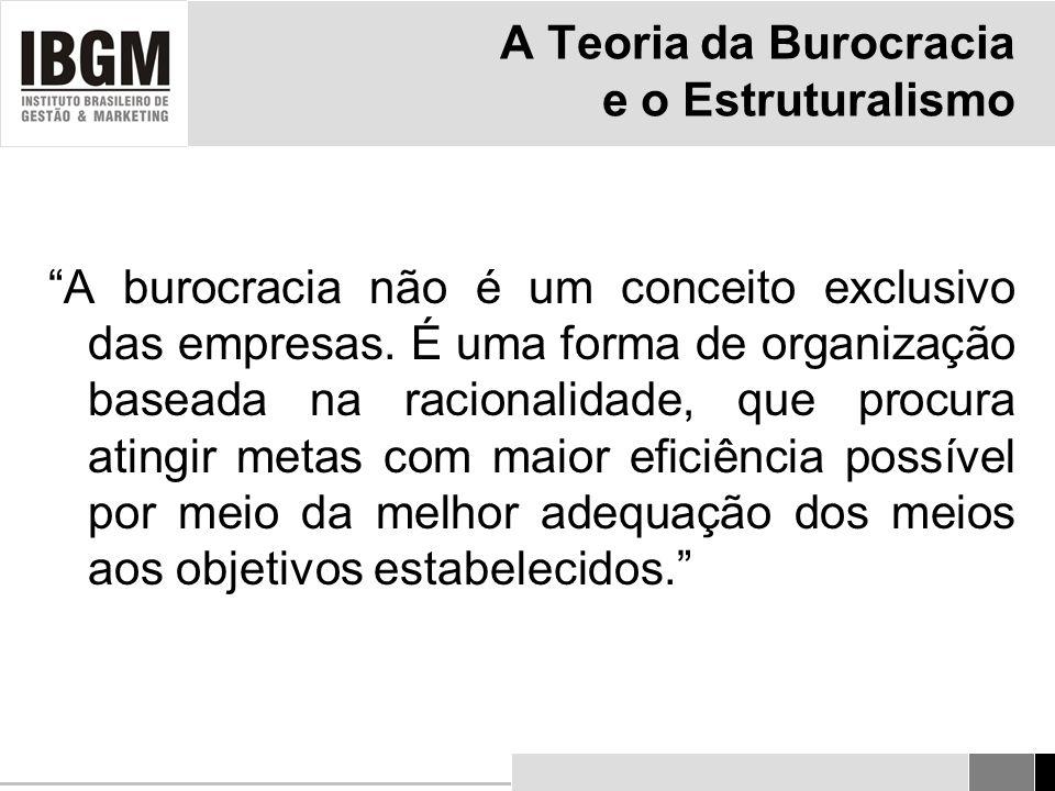 A Teoria da Burocracia e o Estruturalismo A burocracia não é um conceito exclusivo das empresas.
