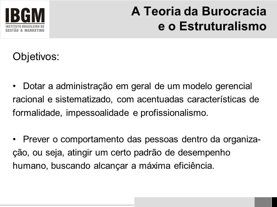 A Teoria da Burocracia e o Estruturalismo Objetivos: Dotar a administração em geral de um modelo gerencial racional e sistematizado, com acentuadas características de formalidade, impessoalidade e profissionalismo.