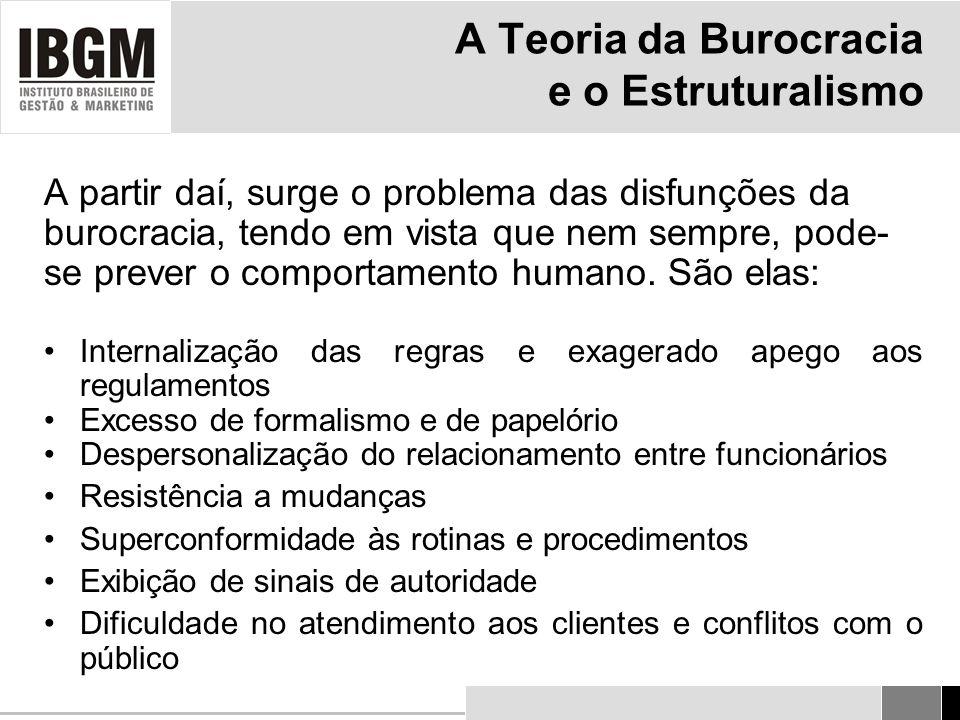 A Teoria da Burocracia e o Estruturalismo A partir daí, surge o problema das disfunções da burocracia, tendo em vista que nem sempre, pode- se prever o comportamento humano.
