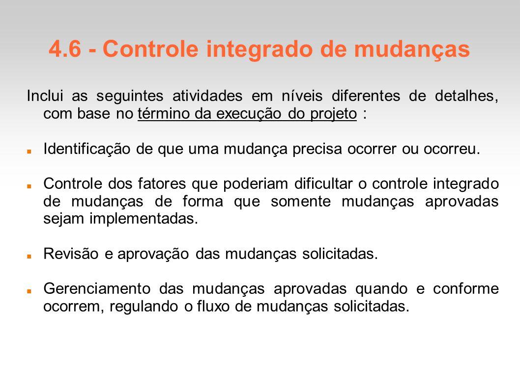 4.6 - Controle integrado de mudanças Inclui as seguintes atividades em níveis diferentes de detalhes, com base no término da execução do projeto : Identificação de que uma mudança precisa ocorrer ou ocorreu.