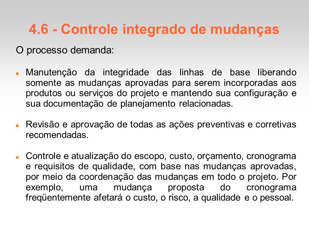 4.6 - Controle integrado de mudanças O processo demanda: Manutenção da integridade das linhas de base liberando somente as mudanças aprovadas para serem incorporadas aos produtos ou serviços do projeto e mantendo sua configuração e sua documentação de planejamento relacionadas.
