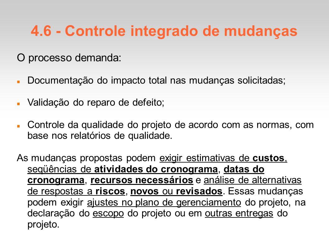 4.6 - Controle integrado de mudanças O processo demanda: Documentação do impacto total nas mudanças solicitadas; Validação do reparo de defeito; Controle da qualidade do projeto de acordo com as normas, com base nos relatórios de qualidade.