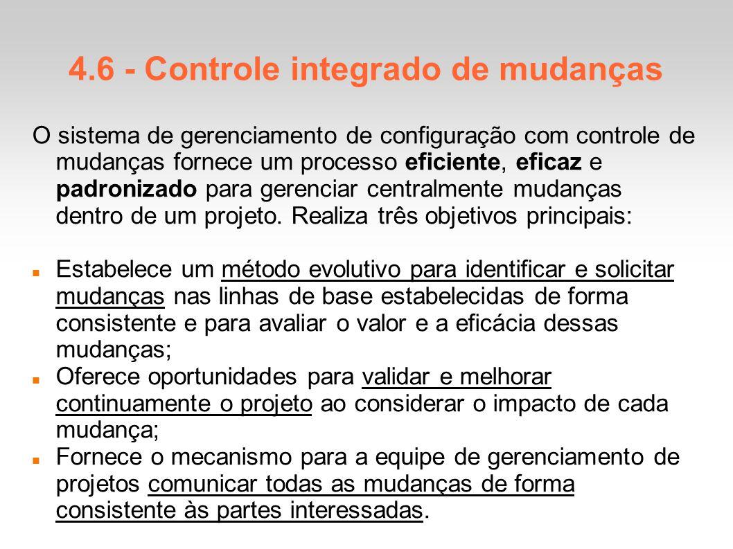 4.6 - Controle integrado de mudanças O sistema de gerenciamento de configuração com controle de mudanças fornece um processo eficiente, eficaz e padronizado para gerenciar centralmente mudanças dentro de um projeto.