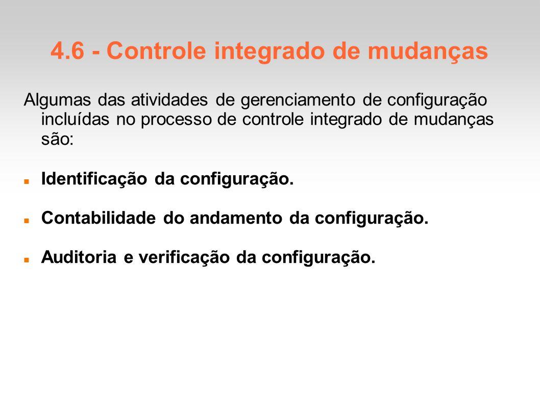 4.6 - Controle integrado de mudanças Algumas das atividades de gerenciamento de configuração incluídas no processo de controle integrado de mudanças são: Identificação da configuração.