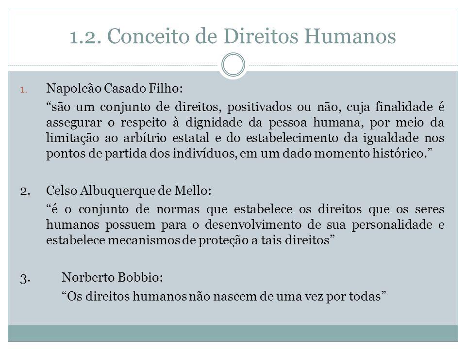 1.2. Conceito de Direitos Humanos 1. Napoleão Casado Filho: são um conjunto de direitos, positivados ou não, cuja finalidade é assegurar o respeito à